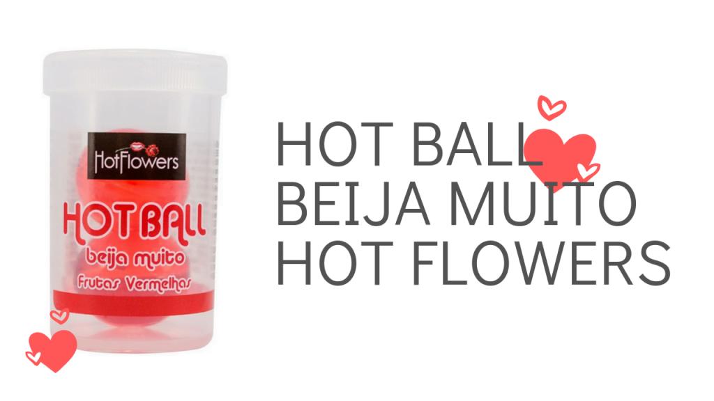 HOT BALL BEIJA MUITO HOT FLOWERS